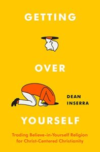 Getting Over Yourself: Trading Believe-in-Yourself Religion for Christ-Centered Christianity